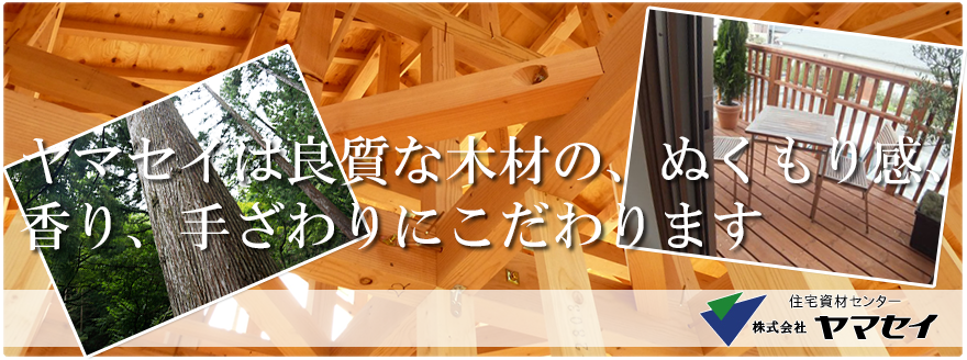 ヤマセイは良質な木材の、ぬくもり感、香り、手ざわりにこだわります